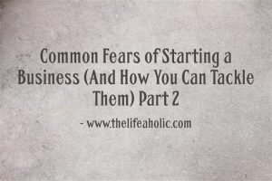 Common Fears of Starting a Business (And How You Can Tackle Them) Part 2