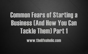 Common Fears of Starting a Business (And How You Can Tackle Them) Part 1
