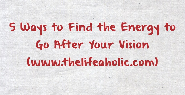 5 Ways to Find the Energy to Go After Your Vision